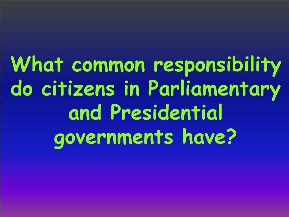 What common responsibility do citizens in Parliamentary and Presidential governments have?