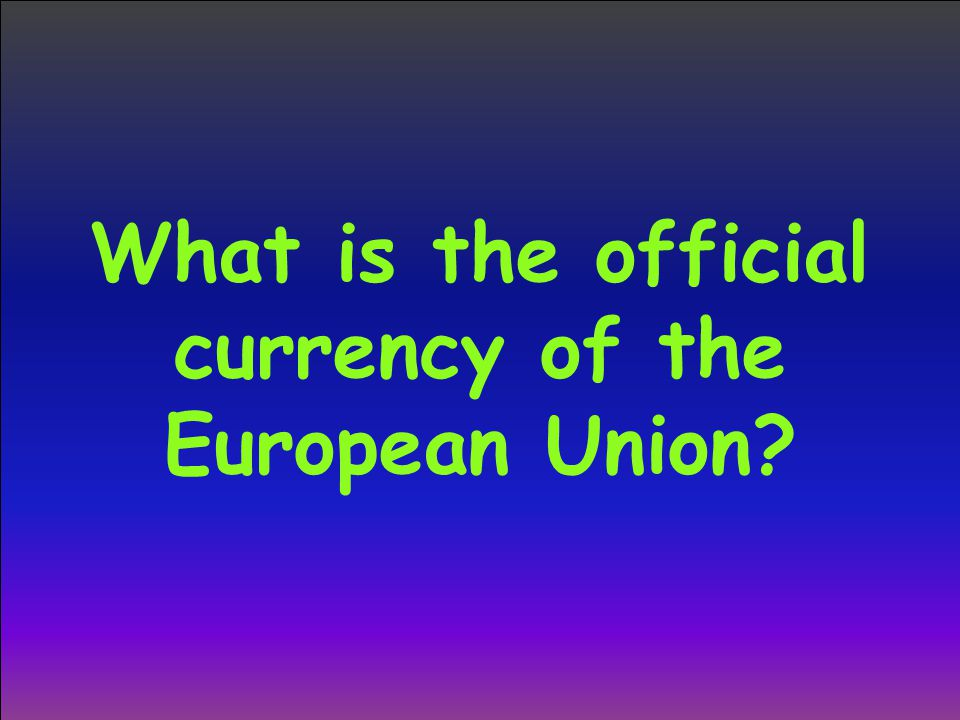 What is the official currency of the European Union?