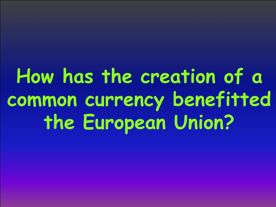 How has the creation of a common currency benefitted the European Union?