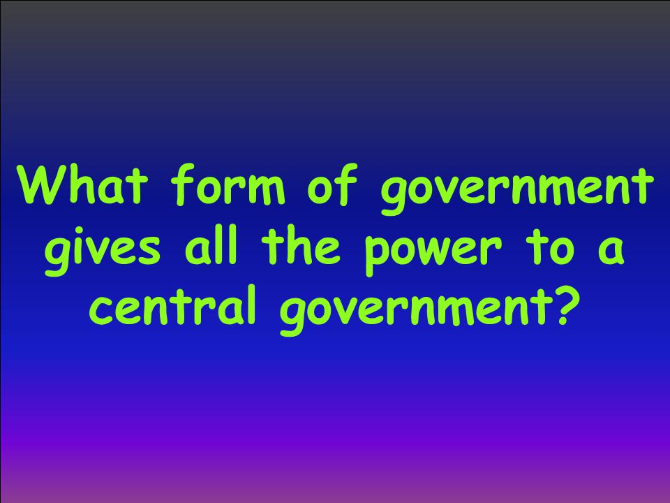 What form of government gives all the power to a central government