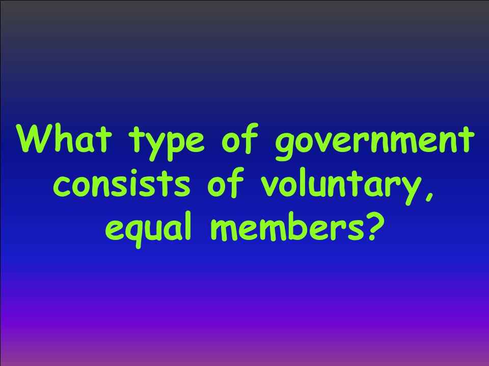 What type of government consists of voluntary, equal members