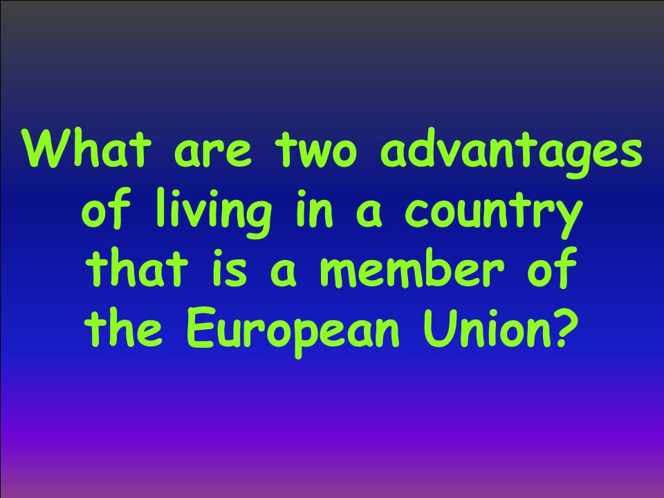 What are two advantages of living in a country that is a member of the European Union