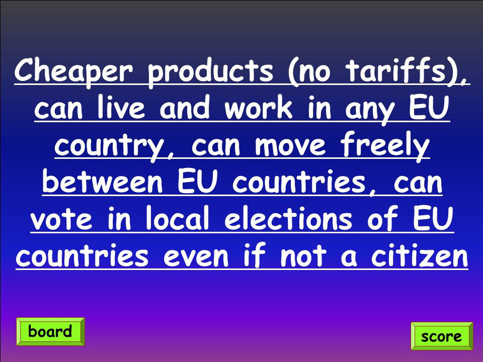 Cheaper products (no tariffs), can live and work in any EU country, can move freely between EU countries, can vote in local elections of EU countries
