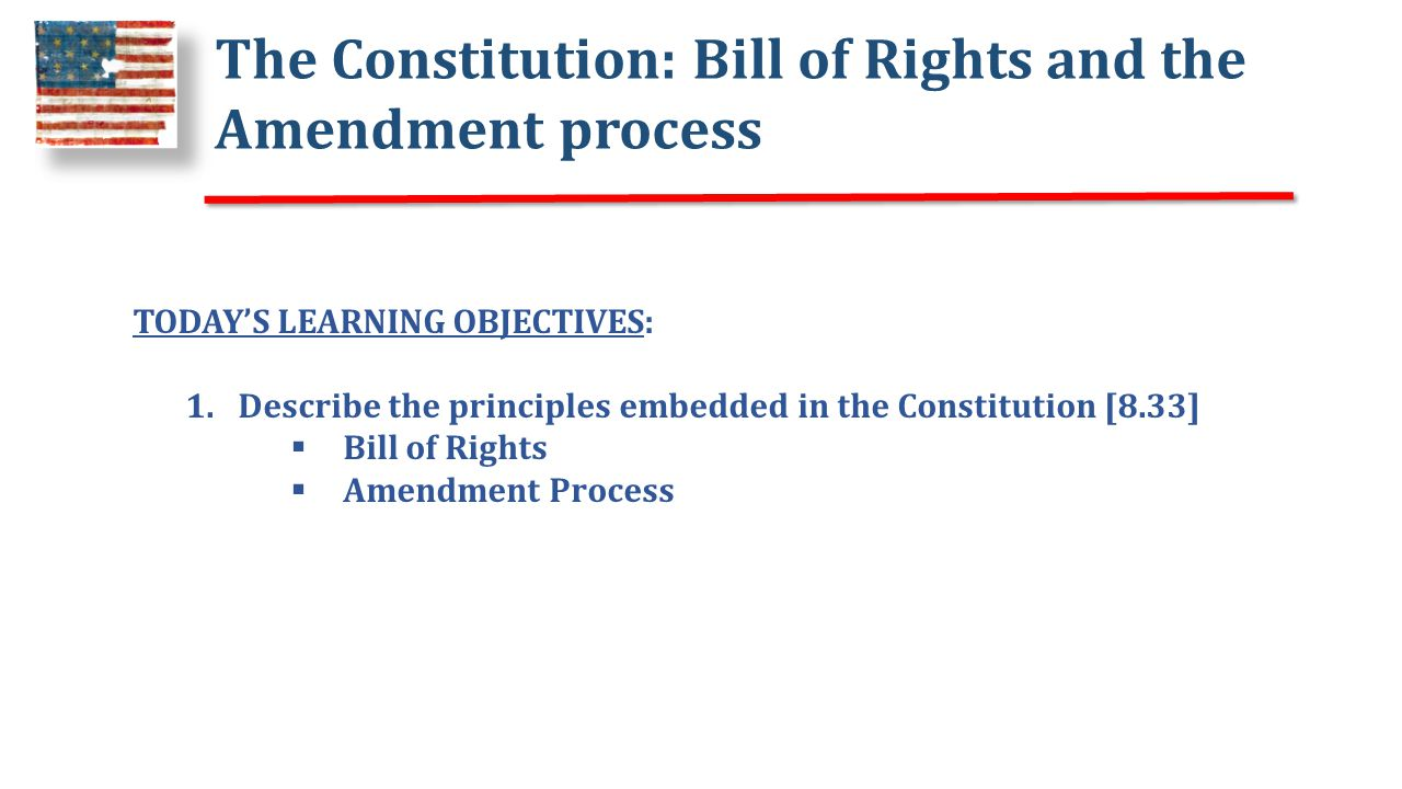 The Constitution: Bill of Rights and the Amendment process TODAY'S LEARNING OBJECTIVES: 1.Describe the principles embedded in the Constitution [8.33]  Bill of Rights  Amendment Process