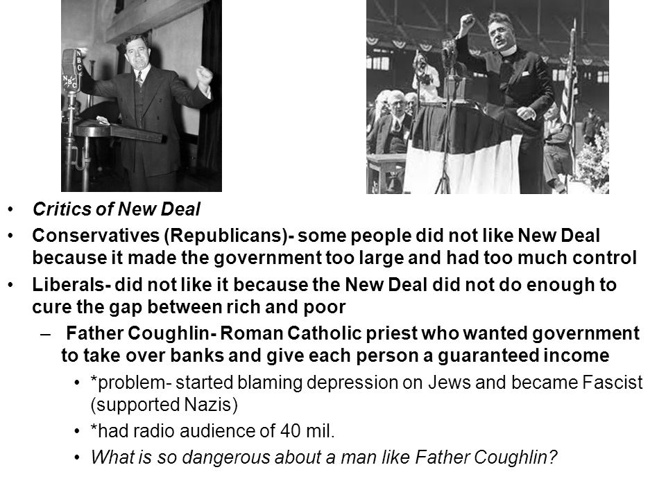 Critics of New Deal Conservatives (Republicans)- some people did not like New Deal because it made the government too large and had too much control Liberals- did not like it because the New Deal did not do enough to cure the gap between rich and poor – Father Coughlin- Roman Catholic priest who wanted government to take over banks and give each person a guaranteed income *problem- started blaming depression on Jews and became Fascist (supported Nazis) *had radio audience of 40 mil.