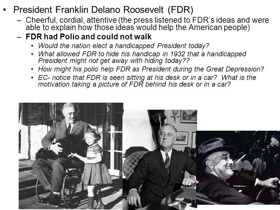 President Franklin Delano Roosevelt (FDR) –Cheerful, cordial, attentive (the press listened to FDR's ideas and were able to explain how those ideas wo