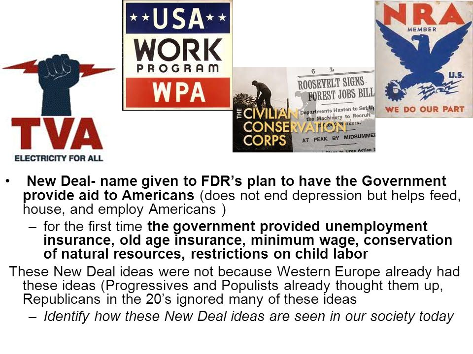 New Deal- name given to FDR's plan to have the Government provide aid to Americans (does not end depression but helps feed, house, and employ Americans ) –for the first time the government provided unemployment insurance, old age insurance, minimum wage, conservation of natural resources, restrictions on child labor These New Deal ideas were not because Western Europe already had these ideas (Progressives and Populists already thought them up, Republicans in the 20's ignored many of these ideas –Identify how these New Deal ideas are seen in our society today