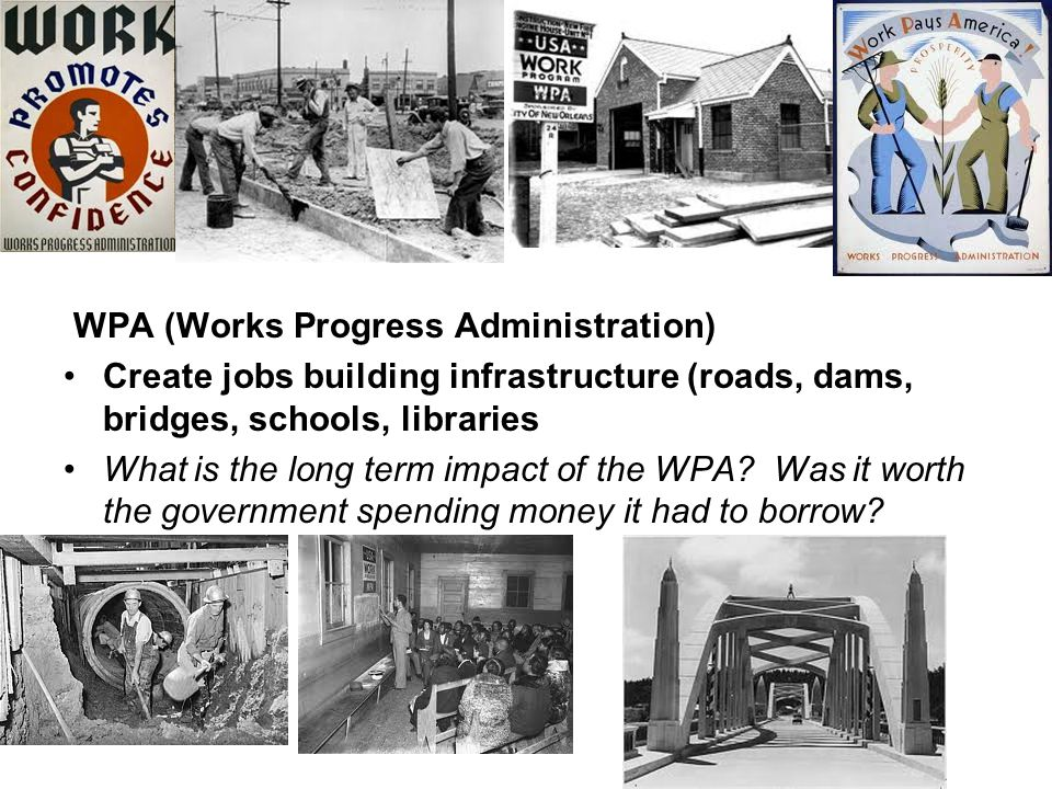 WPA (Works Progress Administration) Create jobs building infrastructure (roads, dams, bridges, schools, libraries What is the long term impact of the WPA.