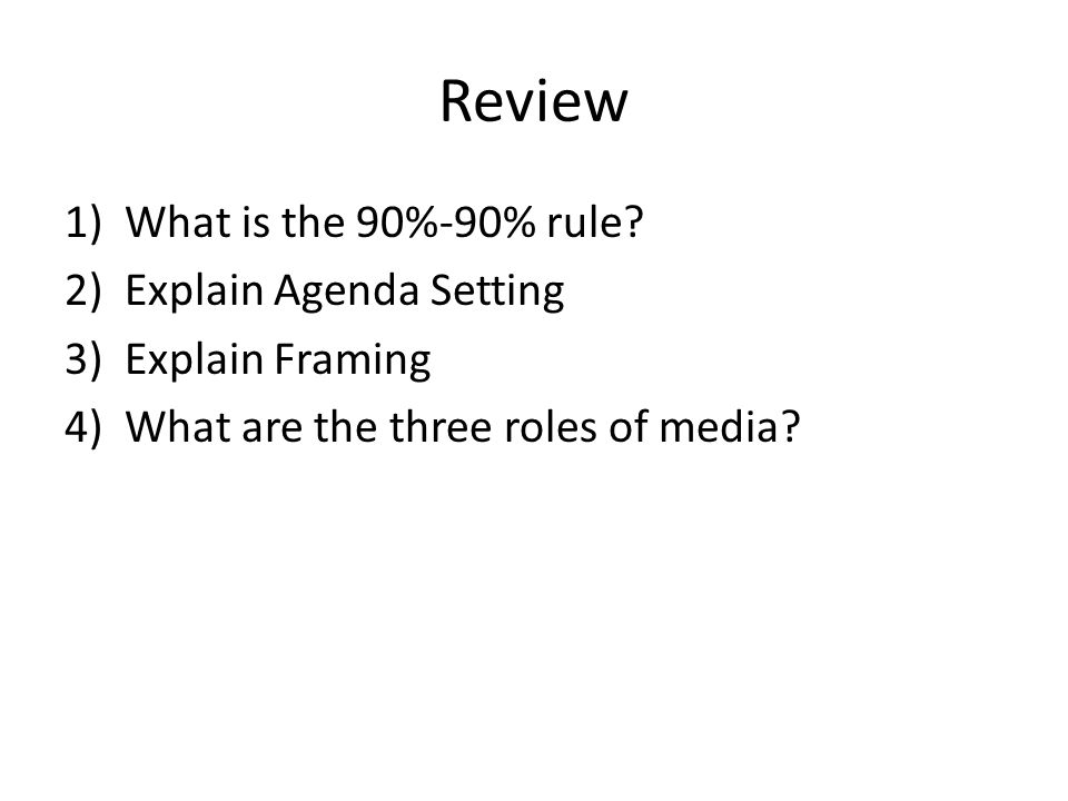 Review 1)What is the 90%-90% rule? 2)Explain Agenda Setting 3)Explain Framing 4)What are the three roles of media?