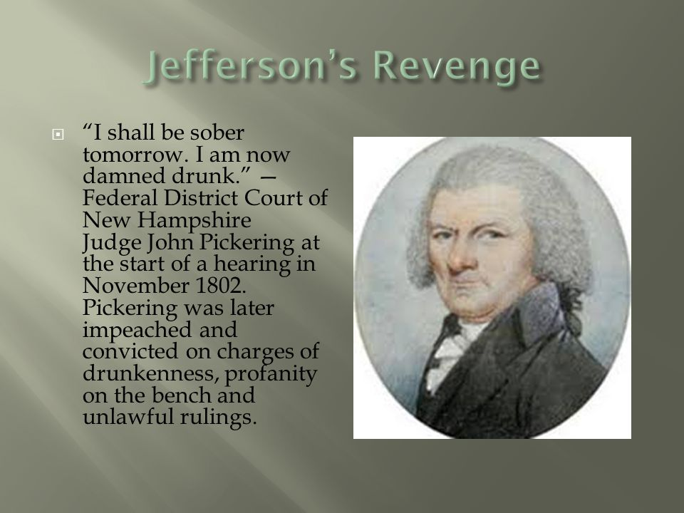 " ""I shall be sober tomorrow. I am now damned drunk."" — Federal District Court of New Hampshire Judge John Pickering at the start of a hearing in Nove"
