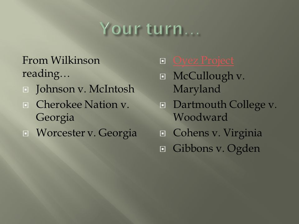 From Wilkinson reading…  Johnson v. McIntosh  Cherokee Nation v. Georgia  Worcester v. Georgia  Oyez Project Oyez Project  McCullough v. Maryland