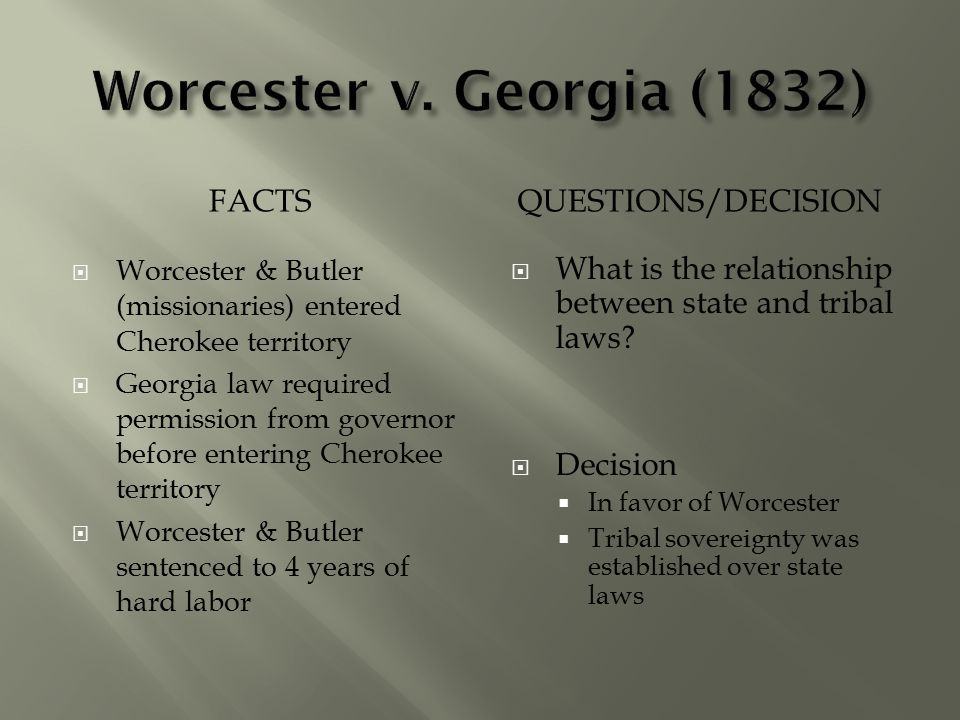 FACTSQUESTIONS/DECISION  Worcester & Butler (missionaries) entered Cherokee territory  Georgia law required permission from governor before entering