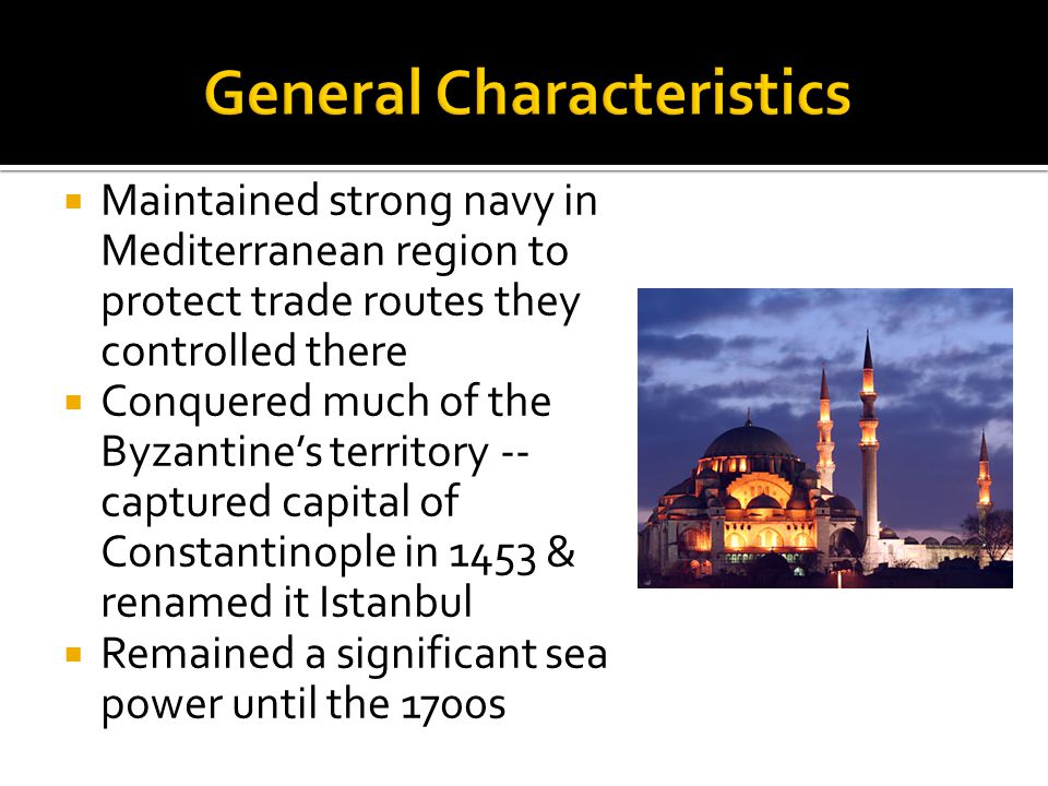  Maintained strong navy in Mediterranean region to protect trade routes they controlled there  Conquered much of the Byzantine's territory -- captured capital of Constantinople in 1453 & renamed it Istanbul  Remained a significant sea power until the 1700s