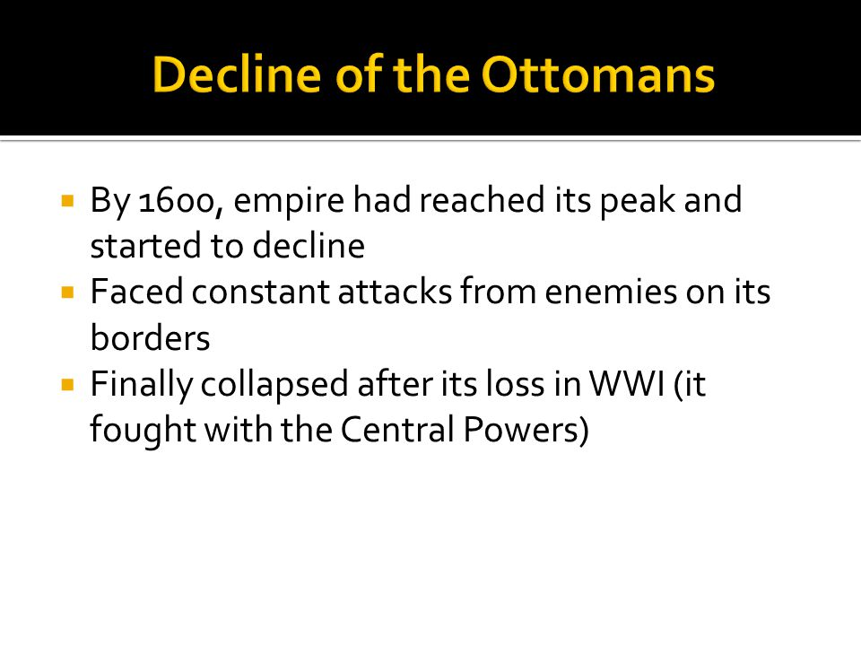  By 1600, empire had reached its peak and started to decline  Faced constant attacks from enemies on its borders  Finally collapsed after its loss in WWI (it fought with the Central Powers)