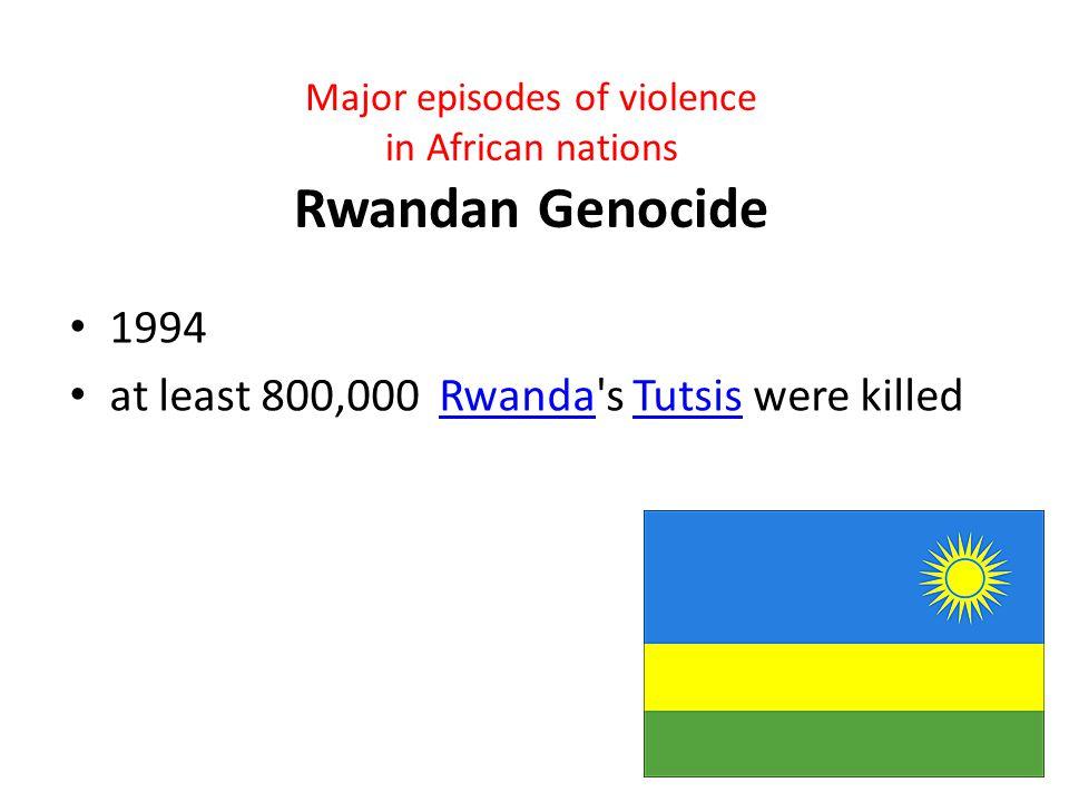 Major episodes of violence in African nations Rwandan Genocide 1994 at least 800,000 Rwanda s Tutsis were killedRwandaTutsis