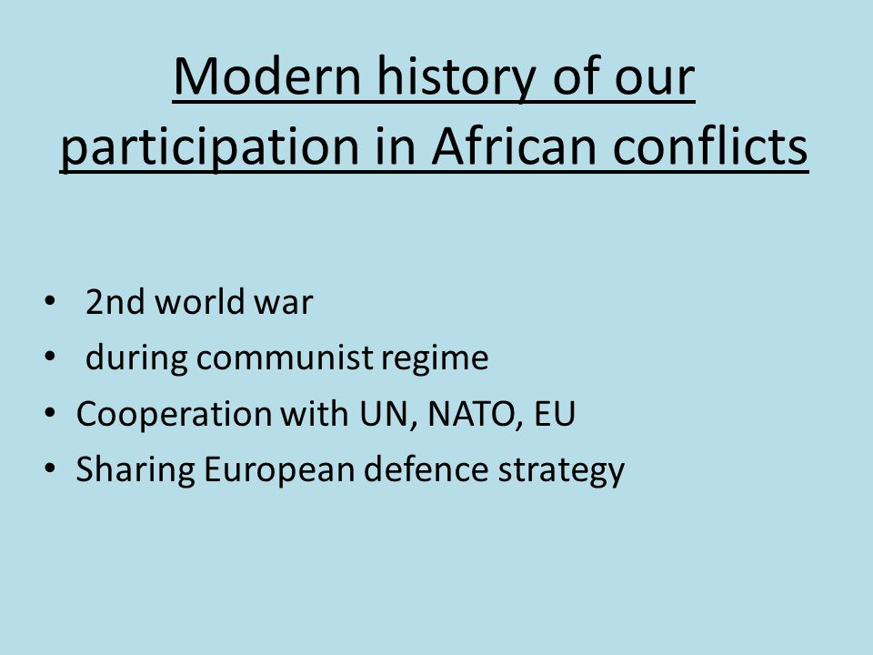 Modern history of our participation in African conflicts 2nd world war during communist regime Cooperation with UN, NATO, EU Sharing European defence strategy