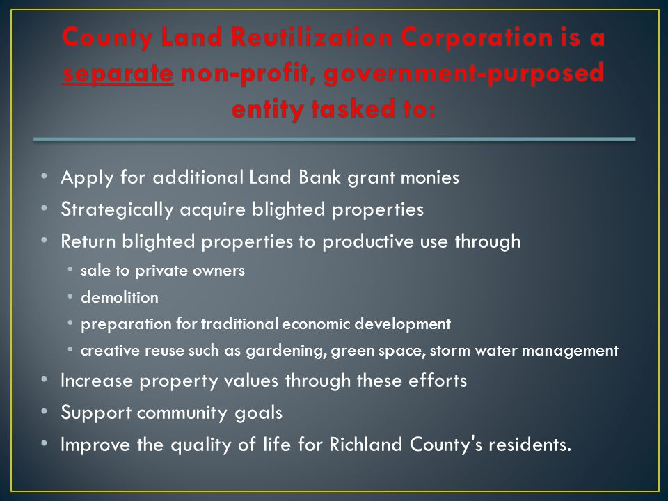 Apply for additional Land Bank grant monies Strategically acquire blighted properties Return blighted properties to productive use through sale to private owners demolition preparation for traditional economic development creative reuse such as gardening, green space, storm water management Increase property values through these efforts Support community goals Improve the quality of life for Richland County s residents.