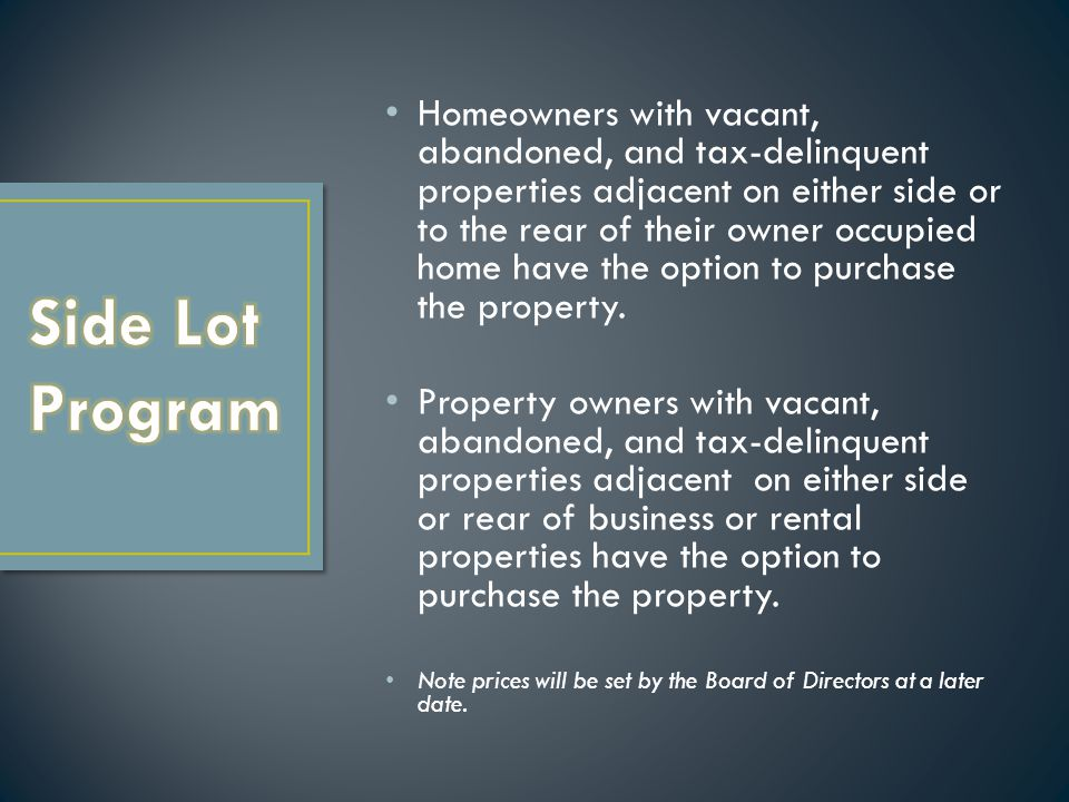 Homeowners with vacant, abandoned, and tax-delinquent properties adjacent on either side or to the rear of their owner occupied home have the option to purchase the property.