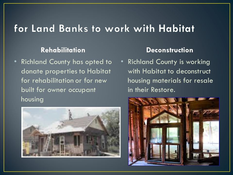 Rehabilitation Richland County has opted to donate properties to Habitat for rehabilitation or for new built for owner occupant housing Deconstruction Richland County is working with Habitat to deconstruct housing materials for resale in their Restore.