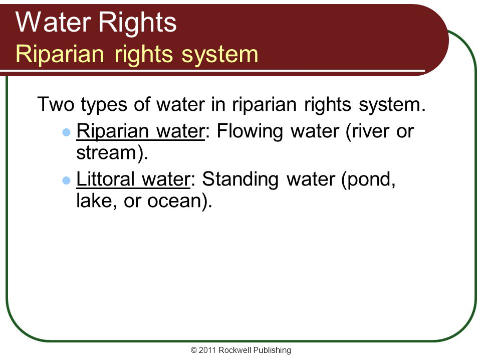 © 2011 Rockwell Publishing Water Rights Riparian rights system Two types of water in riparian rights system. Riparian water: Flowing water (river or s