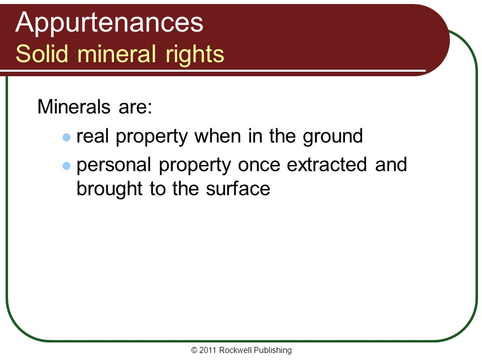 © 2011 Rockwell Publishing Minerals are: real property when in the ground personal property once extracted and brought to the surface Appurtenances So