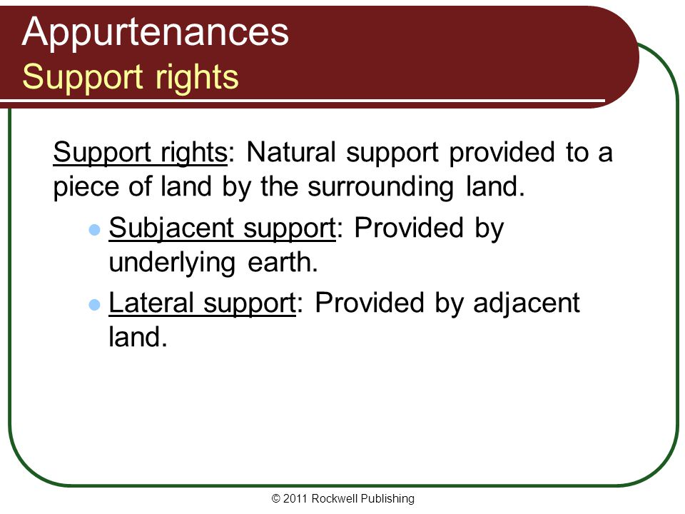 © 2011 Rockwell Publishing Appurtenances Support rights Support rights: Natural support provided to a piece of land by the surrounding land. Subjacent