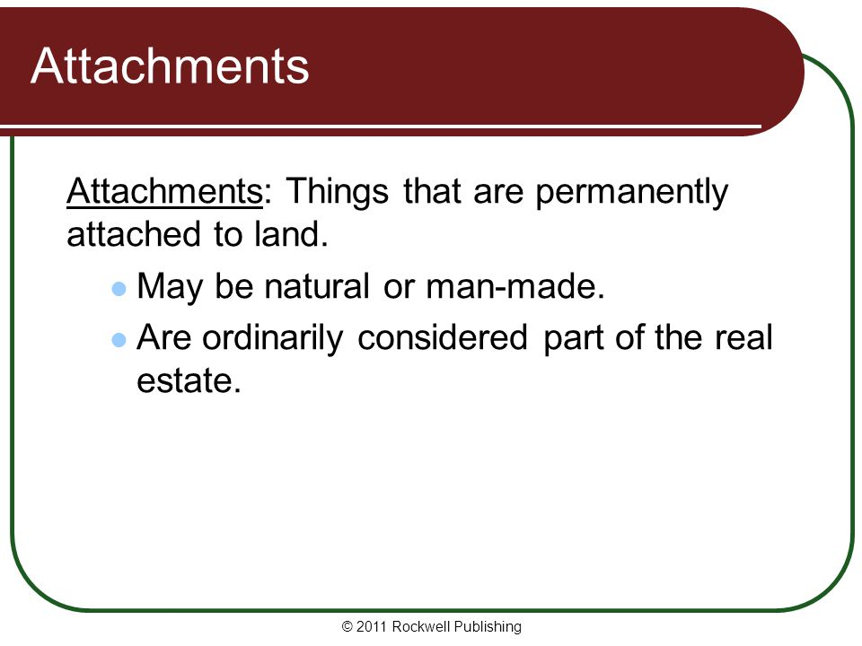 © 2011 Rockwell Publishing Attachments Attachments: Things that are permanently attached to land. May be natural or man-made. Are ordinarily considere