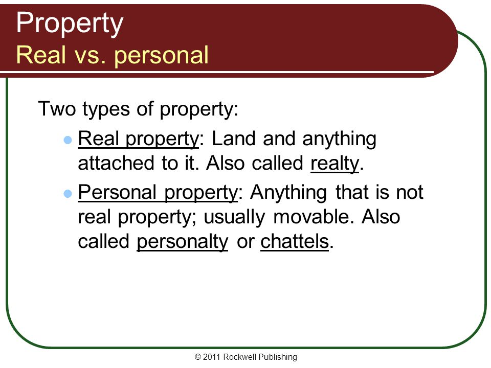 © 2011 Rockwell Publishing Property Real vs. personal Two types of property: Real property: Land and anything attached to it. Also called realty. Pers