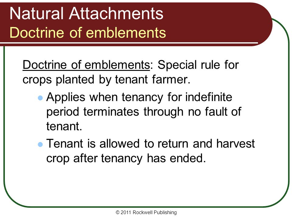 © 2011 Rockwell Publishing Natural Attachments Doctrine of emblements Doctrine of emblements: Special rule for crops planted by tenant farmer. Applies