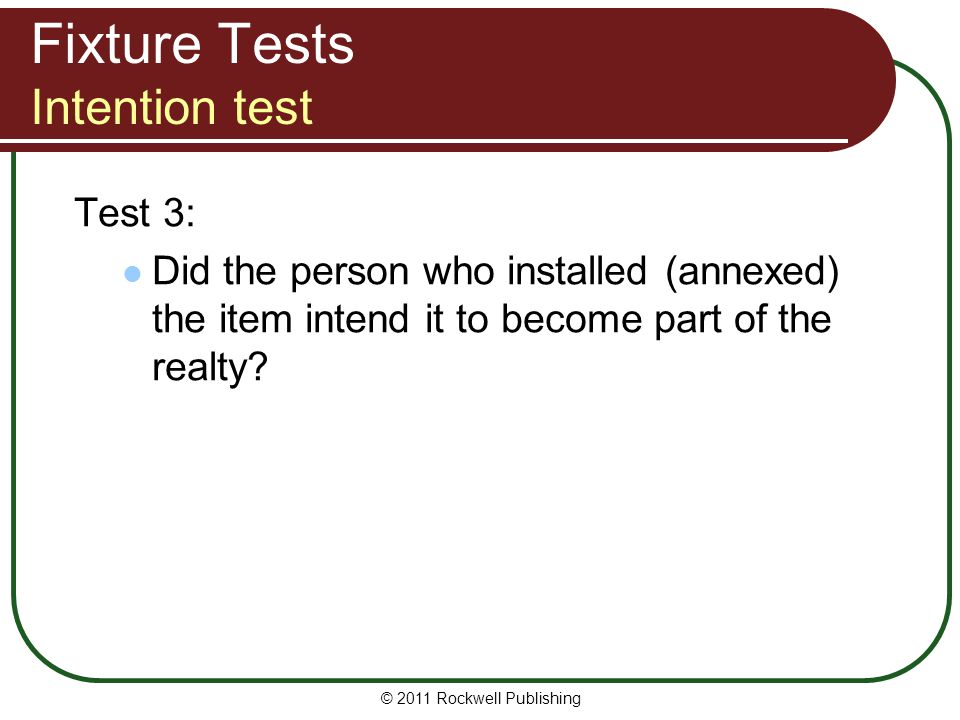 © 2011 Rockwell Publishing Fixture Tests Intention test Test 3: Did the person who installed (annexed) the item intend it to become part of the realty