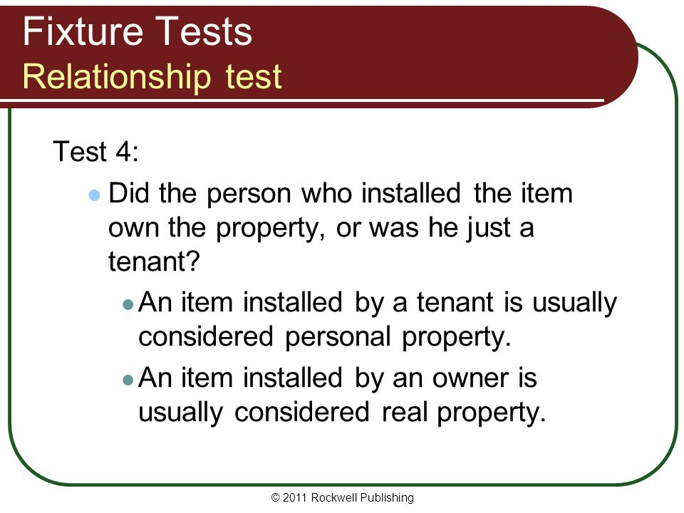 © 2011 Rockwell Publishing Fixture Tests Relationship test Test 4: Did the person who installed the item own the property, or was he just a tenant? An