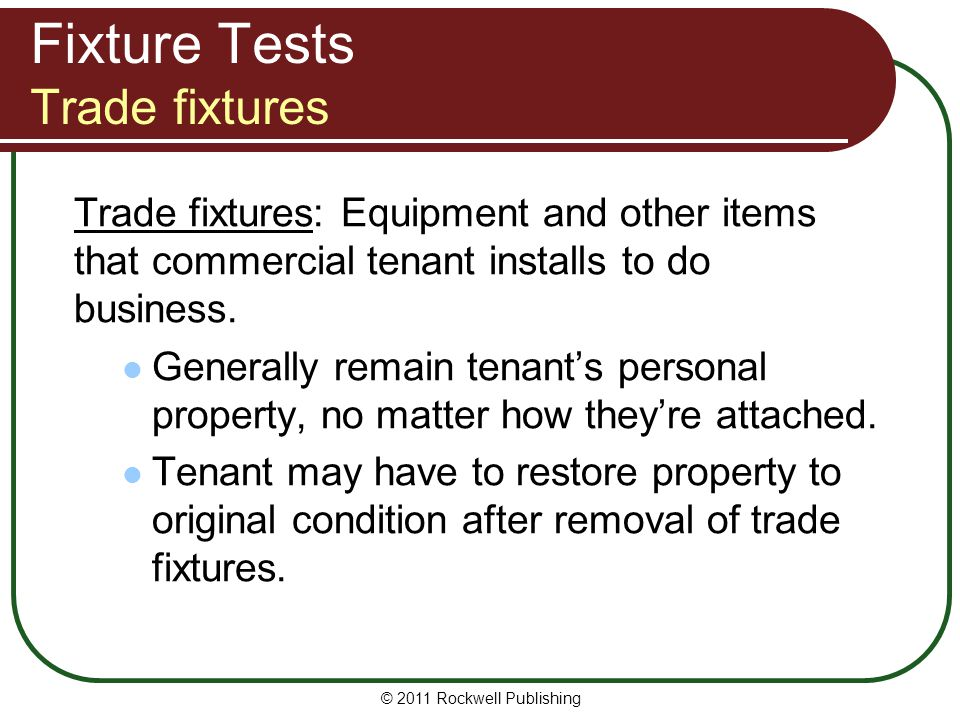 © 2011 Rockwell Publishing Fixture Tests Trade fixtures Trade fixtures: Equipment and other items that commercial tenant installs to do business. Gene