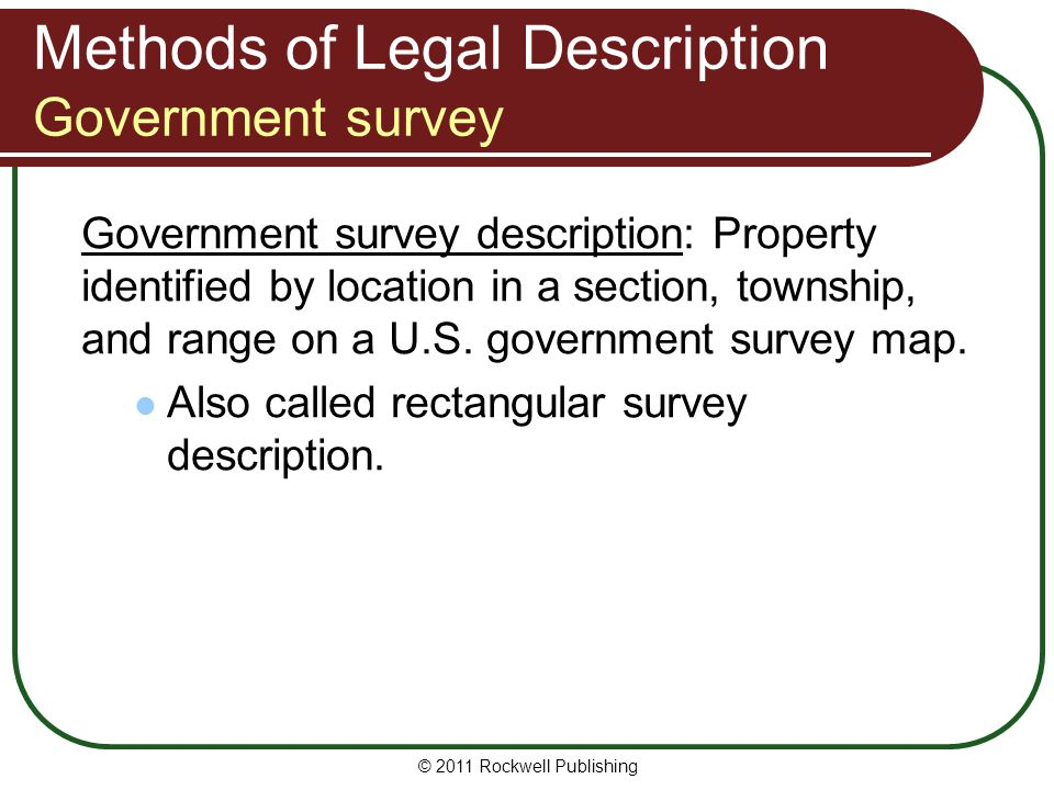 © 2011 Rockwell Publishing Methods of Legal Description Government survey Government survey description: Property identified by location in a section,