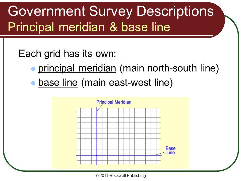 © 2011 Rockwell Publishing Government Survey Descriptions Principal meridian & base line Each grid has its own: principal meridian (main north-south l