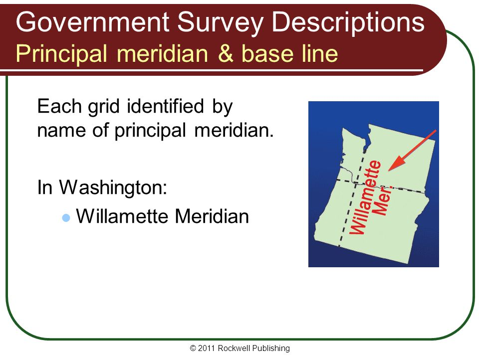 © 2011 Rockwell Publishing Each grid identified by name of principal meridian. In Washington: Willamette Meridian Government Survey Descriptions Princ