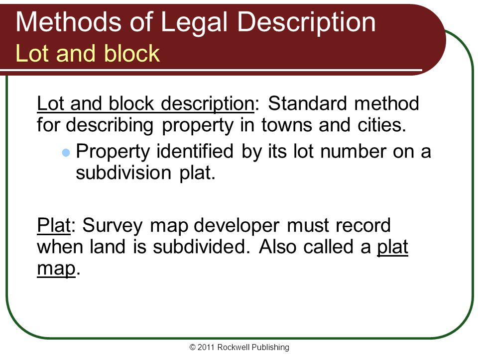 © 2011 Rockwell Publishing Methods of Legal Description Lot and block Lot and block description: Standard method for describing property in towns and