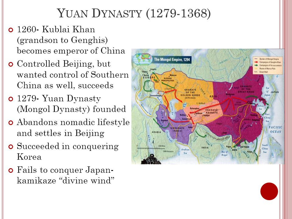 Y UAN D YNASTY (1279-1368) 1260- Kublai Khan (grandson to Genghis) becomes emperor of China Controlled Beijing, but wanted control of Southern China as well, succeeds 1279- Yuan Dynasty (Mongol Dynasty) founded Abandons nomadic lifestyle and settles in Beijing Succeeded in conquering Korea Fails to conquer Japan- kamikaze divine wind