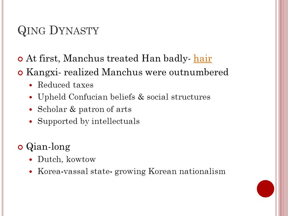 Q ING D YNASTY At first, Manchus treated Han badly- hairhair Kangxi- realized Manchus were outnumbered Reduced taxes Upheld Confucian beliefs & social structures Scholar & patron of arts Supported by intellectuals Qian-long Dutch, kowtow Korea-vassal state- growing Korean nationalism