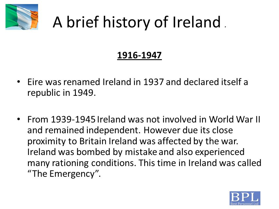 A brief history of Ireland. 1916-1947 Eire was renamed Ireland in 1937 and declared itself a republic in 1949. From 1939-1945 Ireland was not involved