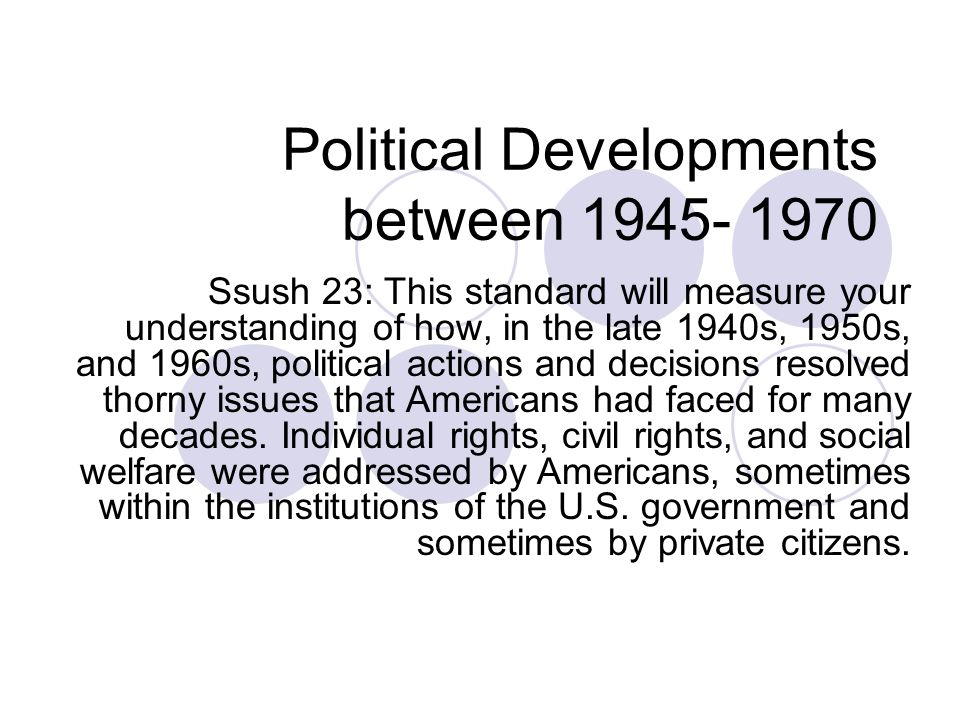 Political Developments between 1945- 1970 Ssush 23: This standard will measure your understanding of how, in the late 1940s, 1950s, and 1960s, political actions and decisions resolved thorny issues that Americans had faced for many decades.