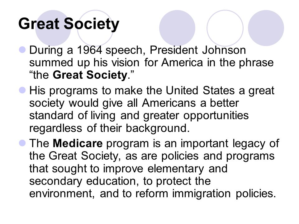 Great Society During a 1964 speech, President Johnson summed up his vision for America in the phrase the Great Society. His programs to make the United States a great society would give all Americans a better standard of living and greater opportunities regardless of their background.
