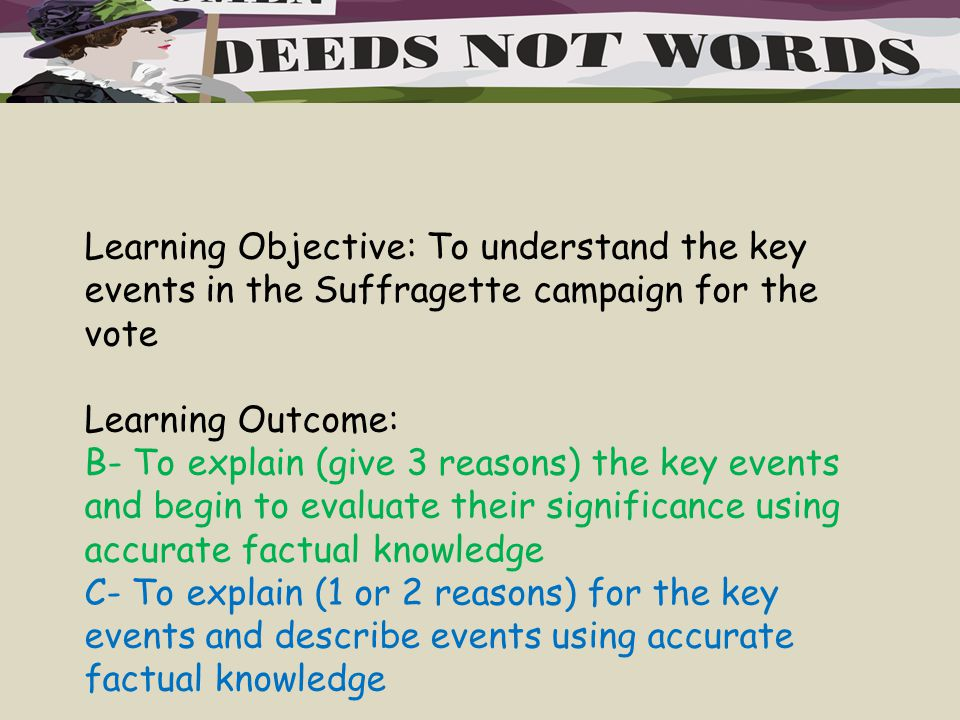 Learning Objective: To understand the key events in the Suffragette campaign for the vote Learning Outcome: B- To explain (give 3 reasons) the key events and begin to evaluate their significance using accurate factual knowledge C- To explain (1 or 2 reasons) for the key events and describe events using accurate factual knowledge