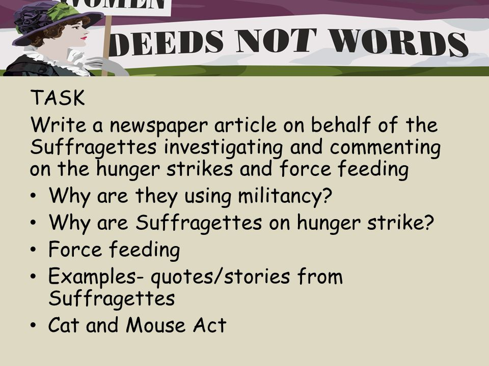TASK Write a newspaper article on behalf of the Suffragettes investigating and commenting on the hunger strikes and force feeding Why are they using militancy.