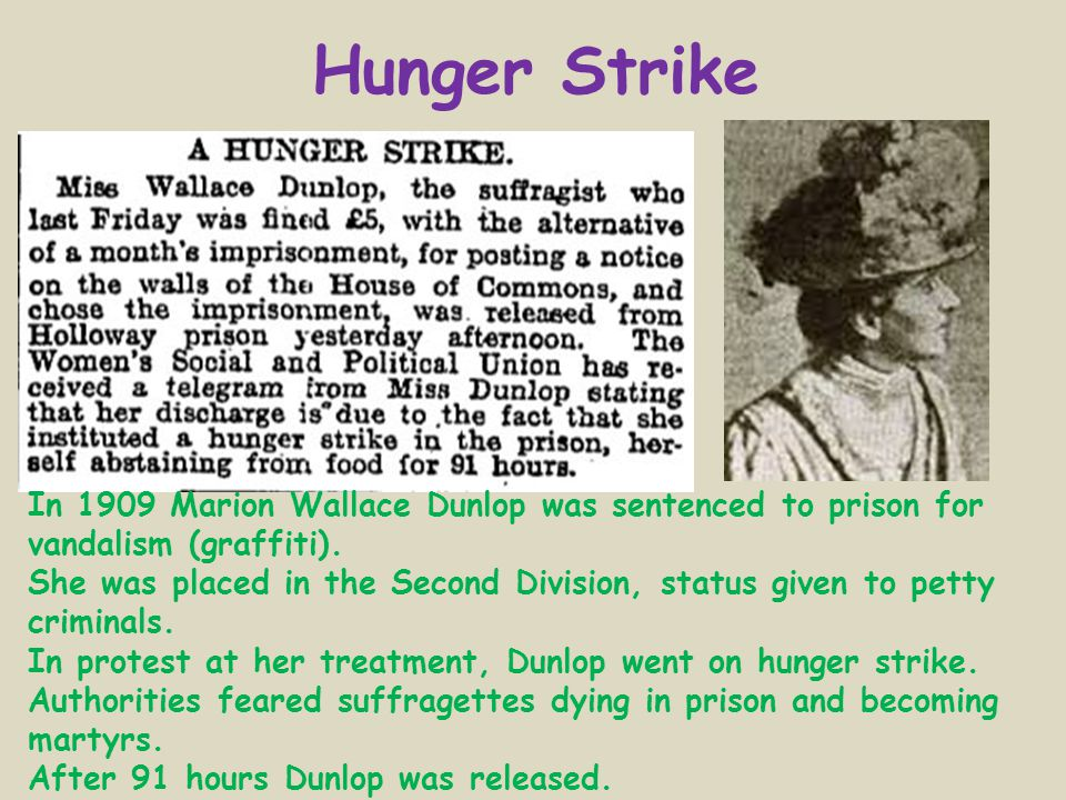 Hunger Strike In 1909 Marion Wallace Dunlop was sentenced to prison for vandalism (graffiti).