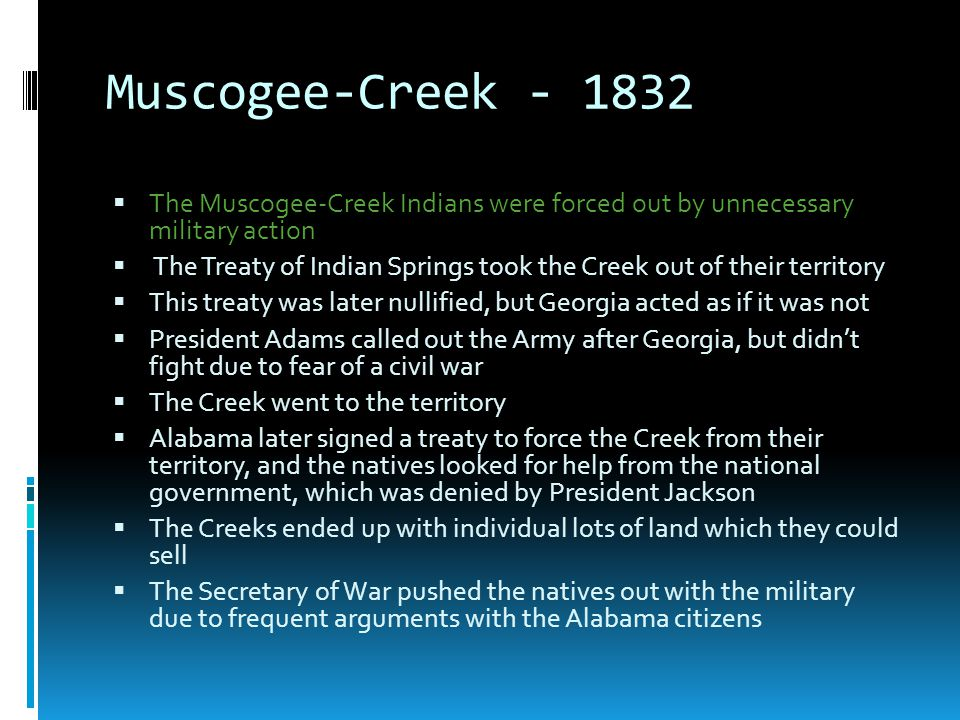 Muscogee-Creek - 1832  The Muscogee-Creek Indians were forced out by unnecessary military action  The Treaty of Indian Springs took the Creek out of