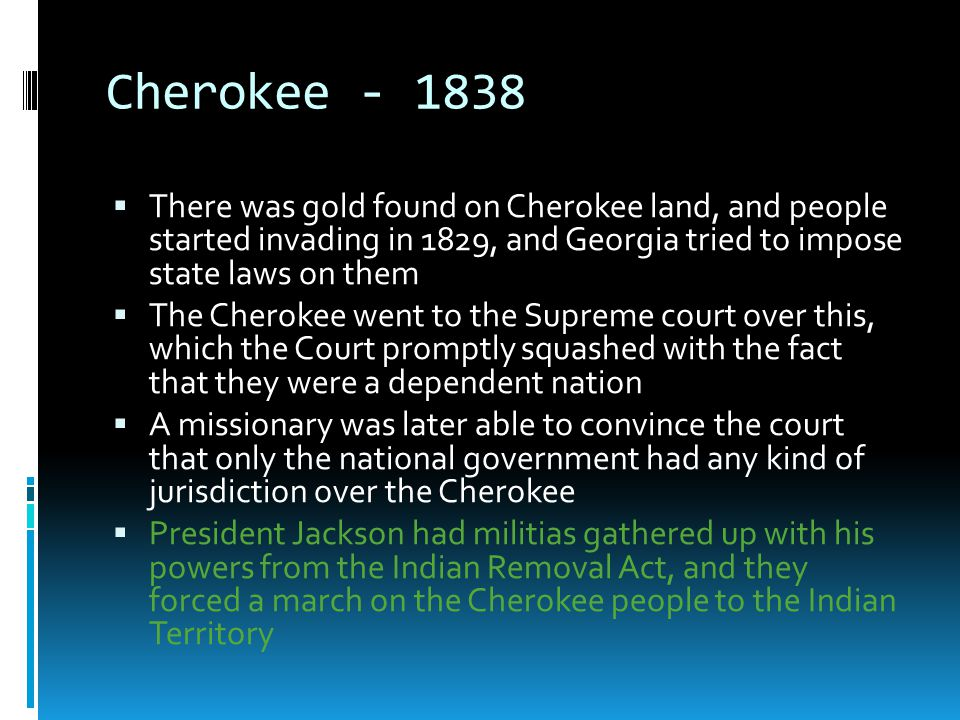Cherokee - 1838  There was gold found on Cherokee land, and people started invading in 1829, and Georgia tried to impose state laws on them  The Che