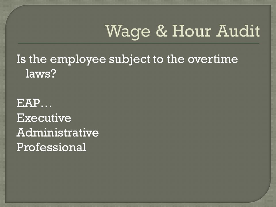 Wage & Hour Audit Is the employee subject to the overtime laws.