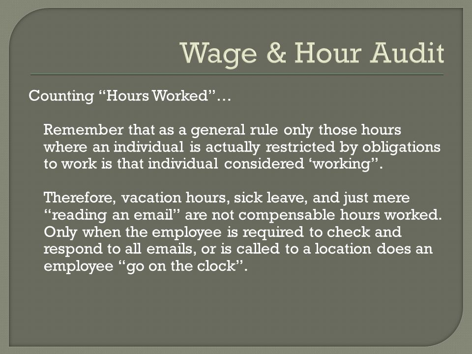 Wage & Hour Audit Counting Hours Worked … Remember that as a general rule only those hours where an individual is actually restricted by obligations to work is that individual considered 'working .