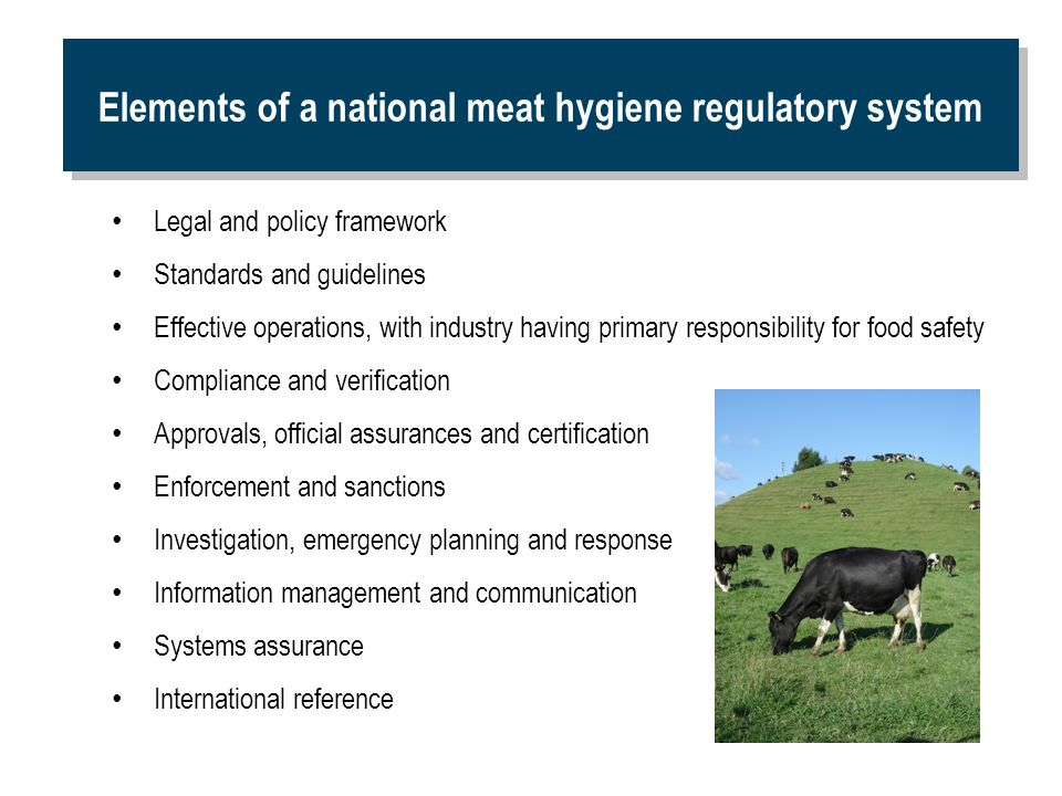 Elements of a national meat hygiene regulatory system Legal and policy framework Standards and guidelines Effective operations, with industry having p