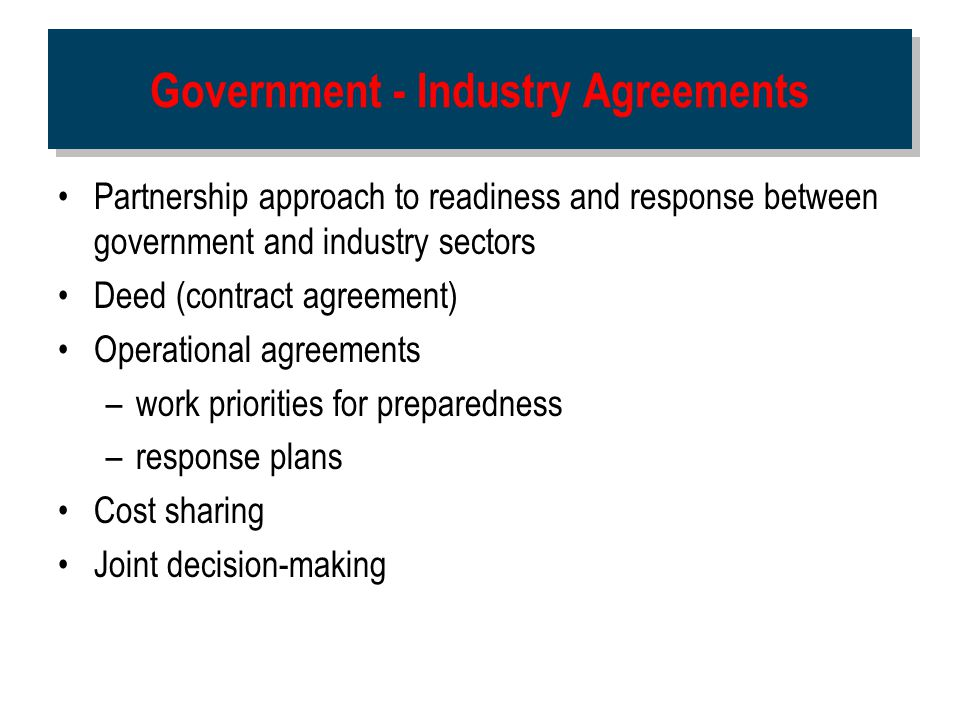 Government - Industry Agreements Partnership approach to readiness and response between government and industry sectors Deed (contract agreement) Oper